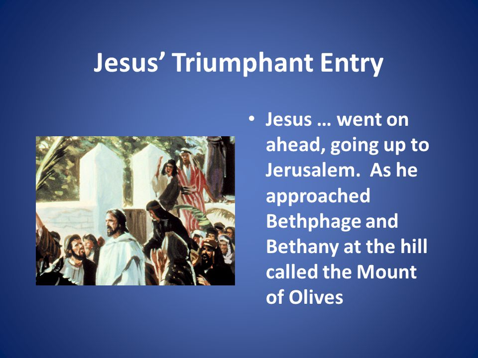 Jesus' Triumphant Entry Jesus … went on ahead, going up to Jerusalem.