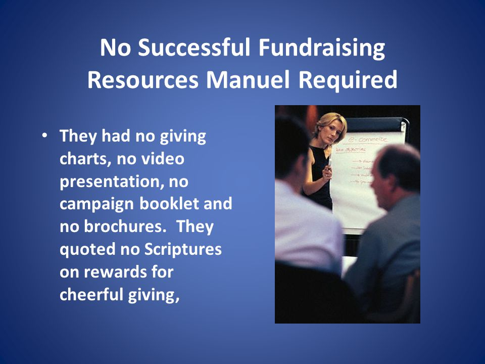 No Successful Fundraising Resources Manuel Required They had no giving charts, no video presentation, no campaign booklet and no brochures.