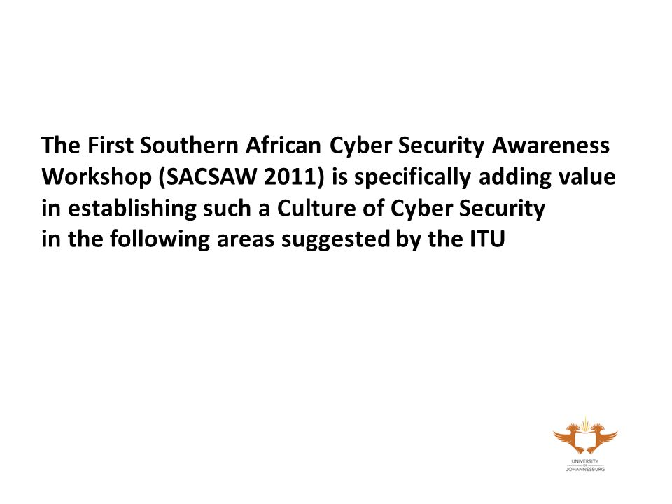 The First Southern African Cyber Security Awareness Workshop (SACSAW 2011) is specifically adding value in establishing such a Culture of Cyber Security in the following areas suggested by the ITU