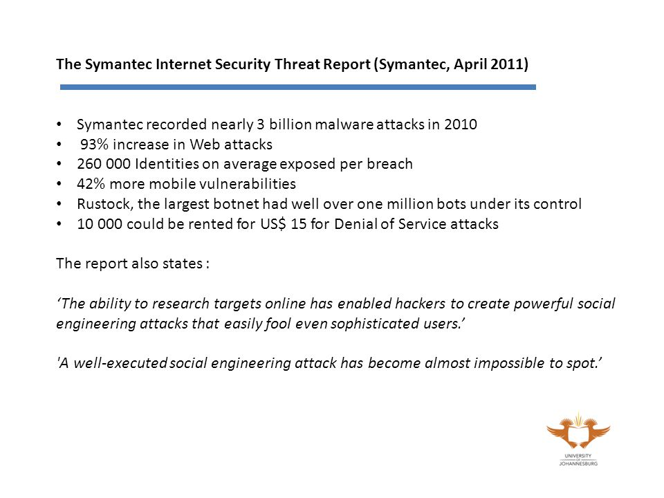 The Symantec Internet Security Threat Report (Symantec, April 2011) Symantec recorded nearly 3 billion malware attacks in 2010 93% increase in Web attacks 260 000 Identities on average exposed per breach 42% more mobile vulnerabilities Rustock, the largest botnet had well over one million bots under its control 10 000 could be rented for US$ 15 for Denial of Service attacks The report also states : 'The ability to research targets online has enabled hackers to create powerful social engineering attacks that easily fool even sophisticated users.' A well-executed social engineering attack has become almost impossible to spot.'