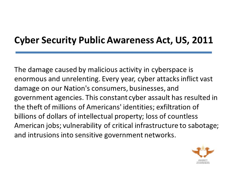 Cyber Security Public Awareness Act, US, 2011 The damage caused by malicious activity in cyberspace is enormous and unrelenting.