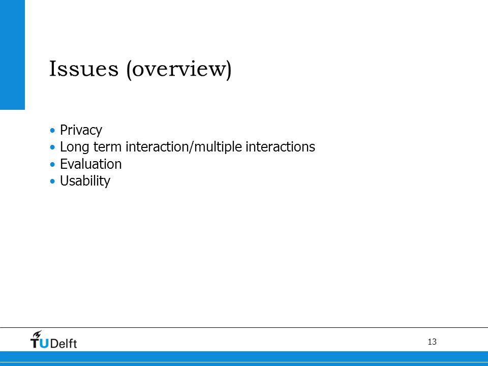 13 Issues (overview) Privacy Long term interaction/multiple interactions Evaluation Usability