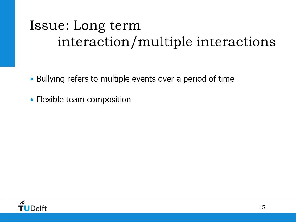 15 Issue: Long term interaction/multiple interactions Bullying refers to multiple events over a period of time Flexible team composition