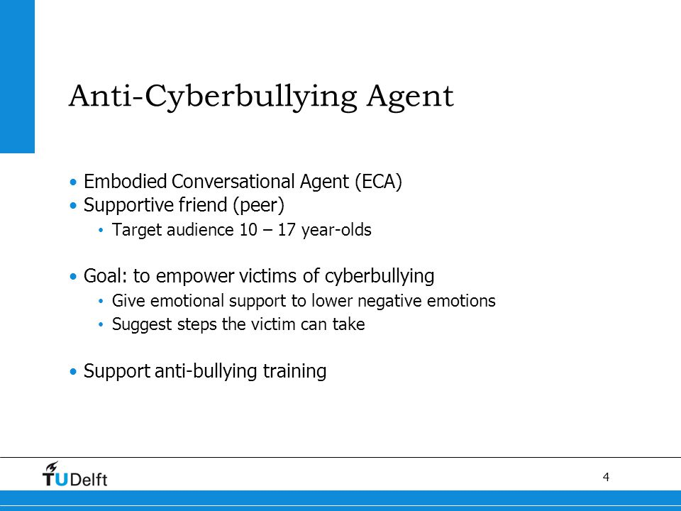 4 Anti-Cyberbullying Agent Embodied Conversational Agent (ECA) Supportive friend (peer) Target audience 10 – 17 year-olds Goal: to empower victims of cyberbullying Give emotional support to lower negative emotions Suggest steps the victim can take Support anti-bullying training