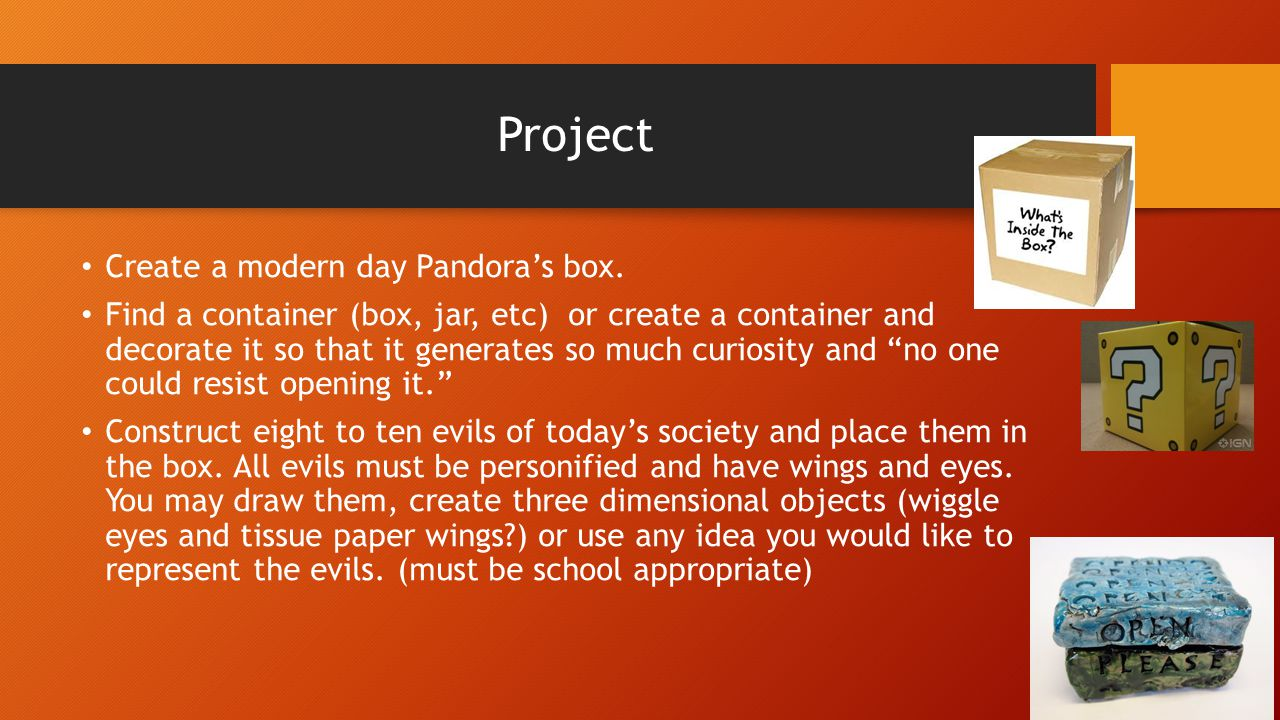 Project Create a modern day Pandora's box. Find a container (box, jar, etc) or create a container and decorate it so that it generates so much curiosi
