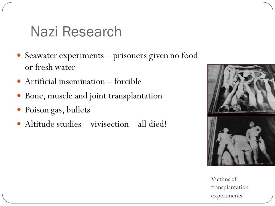 Nazi Research Seawater experiments – prisoners given no food or fresh water Artificial insemination – forcible Bone, muscle and joint transplantation