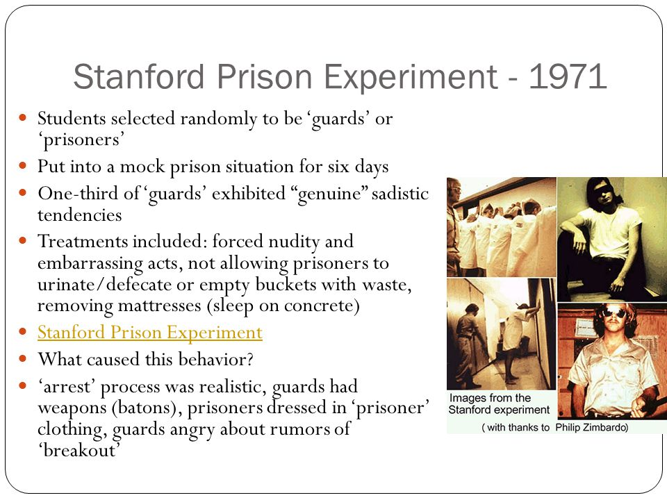Stanford Prison Experiment - 1971 Students selected randomly to be 'guards' or 'prisoners' Put into a mock prison situation for six days One-third of