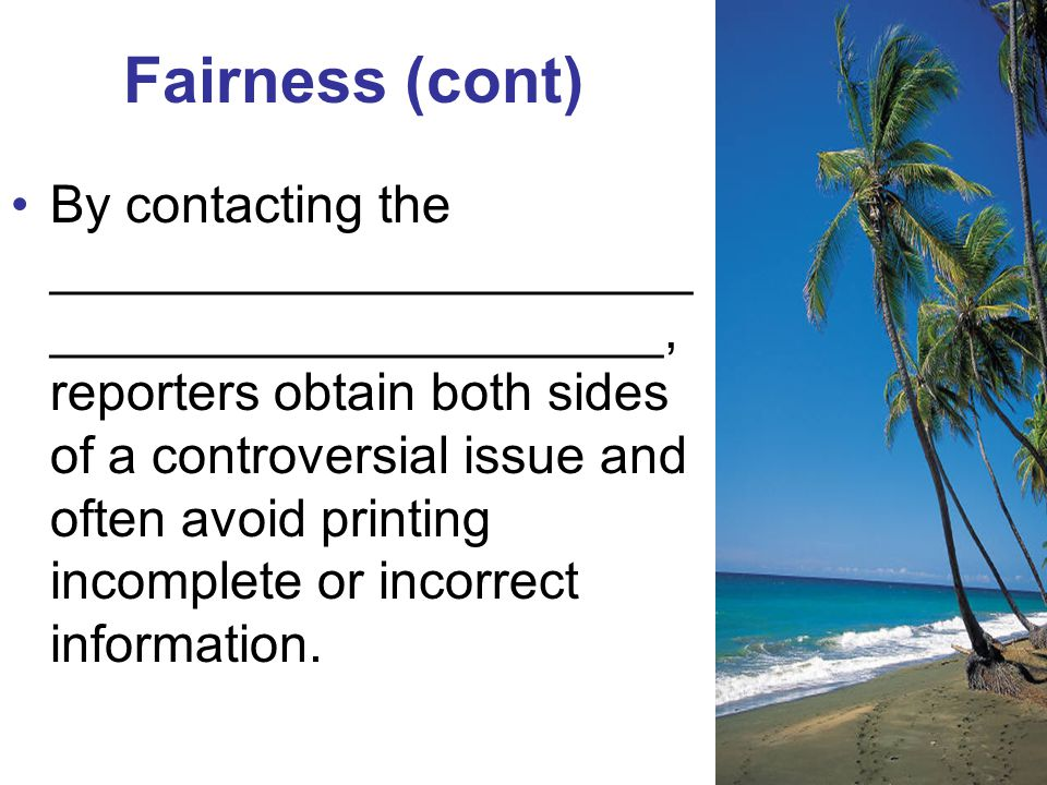 Fairness (cont) By contacting the ______________________ _____________________, reporters obtain both sides of a controversial issue and often avoid printing incomplete or incorrect information.