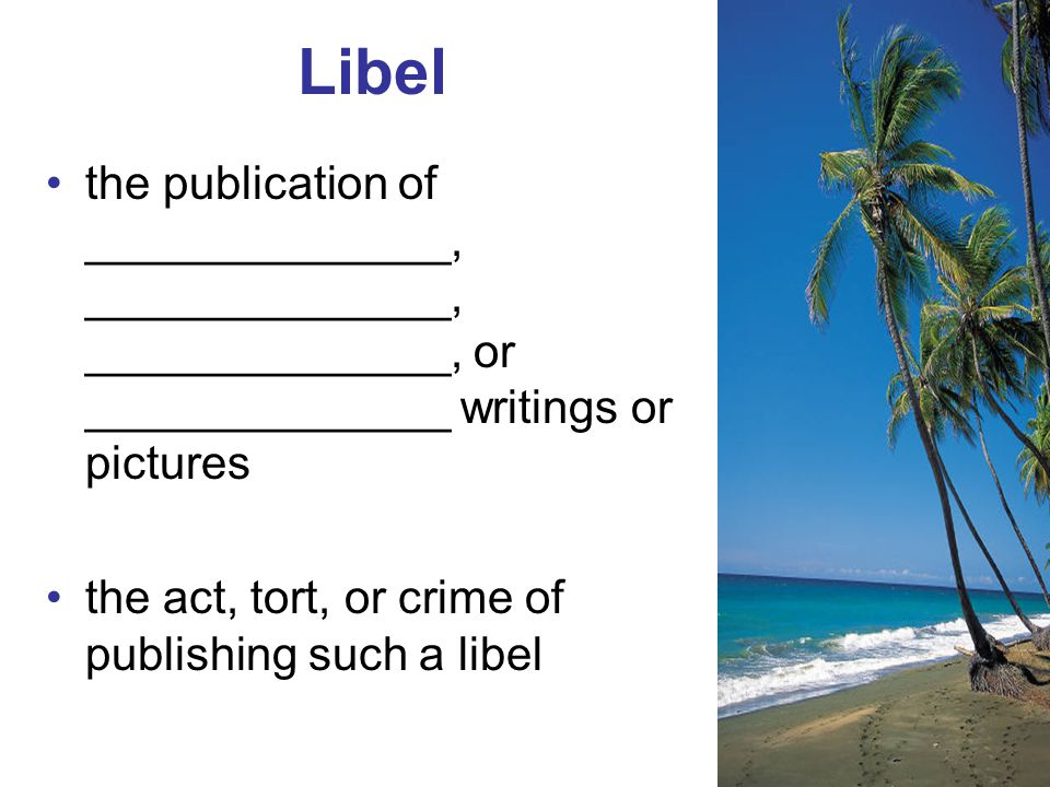 the publication of ______________, ______________, ______________, or ______________ writings or pictures the act, tort, or crime of publishing such a libel Libel