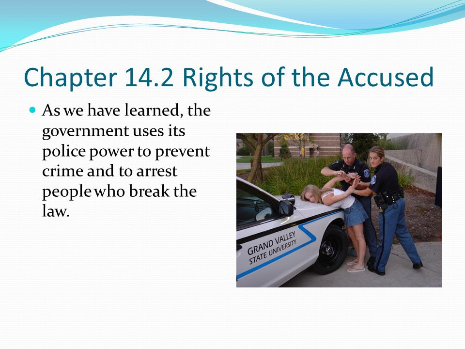 Chapter 14.2 Rights of the Accused As we have learned, the government uses its police power to prevent crime and to arrest people who break the law.