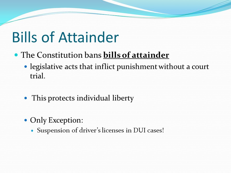 Bills of Attainder The Constitution bans bills of attainder legislative acts that inflict punishment without a court trial.