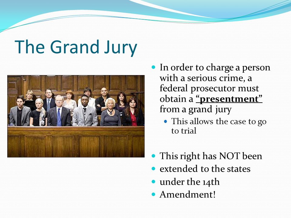 The Grand Jury In order to charge a person with a serious crime, a federal prosecutor must obtain a presentment from a grand jury This allows the case to go to trial This right has NOT been extended to the states under the 14th Amendment!