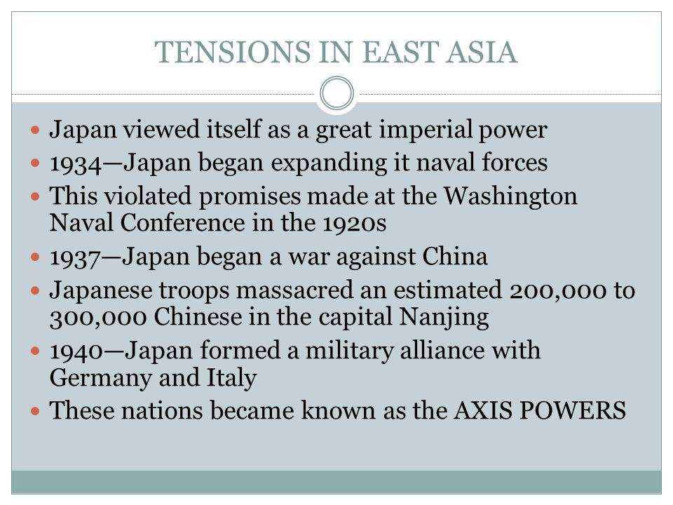 TENSIONS IN EAST ASIA Japan viewed itself as a great imperial power 1934—Japan began expanding it naval forces This violated promises made at the Washington Naval Conference in the 1920s 1937—Japan began a war against China Japanese troops massacred an estimated 200,000 to 300,000 Chinese in the capital Nanjing 1940—Japan formed a military alliance with Germany and Italy These nations became known as the AXIS POWERS