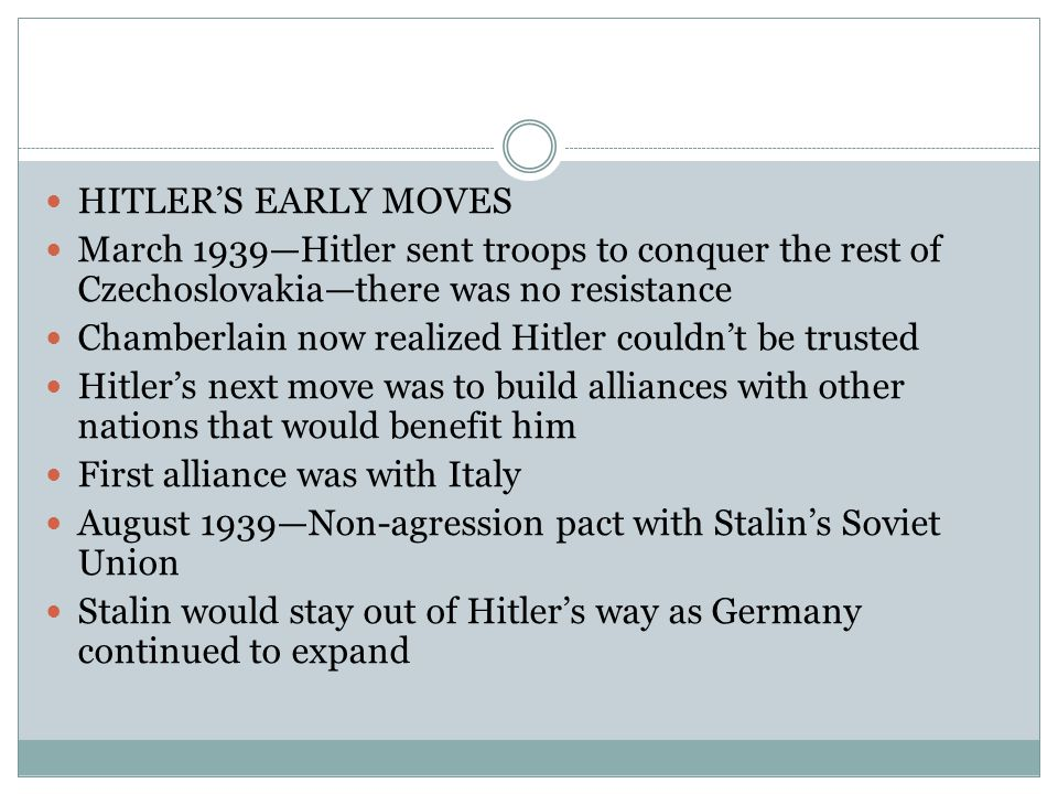HITLER'S EARLY MOVES March 1939—Hitler sent troops to conquer the rest of Czechoslovakia—there was no resistance Chamberlain now realized Hitler couldn't be trusted Hitler's next move was to build alliances with other nations that would benefit him First alliance was with Italy August 1939—Non-agression pact with Stalin's Soviet Union Stalin would stay out of Hitler's way as Germany continued to expand