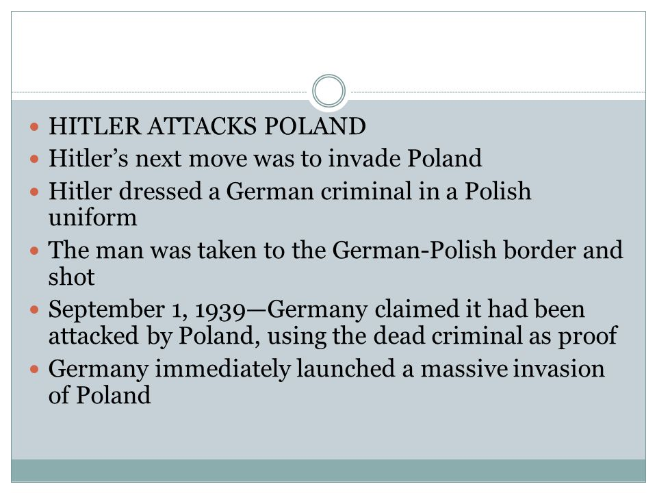 HITLER ATTACKS POLAND Hitler's next move was to invade Poland Hitler dressed a German criminal in a Polish uniform The man was taken to the German-Polish border and shot September 1, 1939—Germany claimed it had been attacked by Poland, using the dead criminal as proof Germany immediately launched a massive invasion of Poland