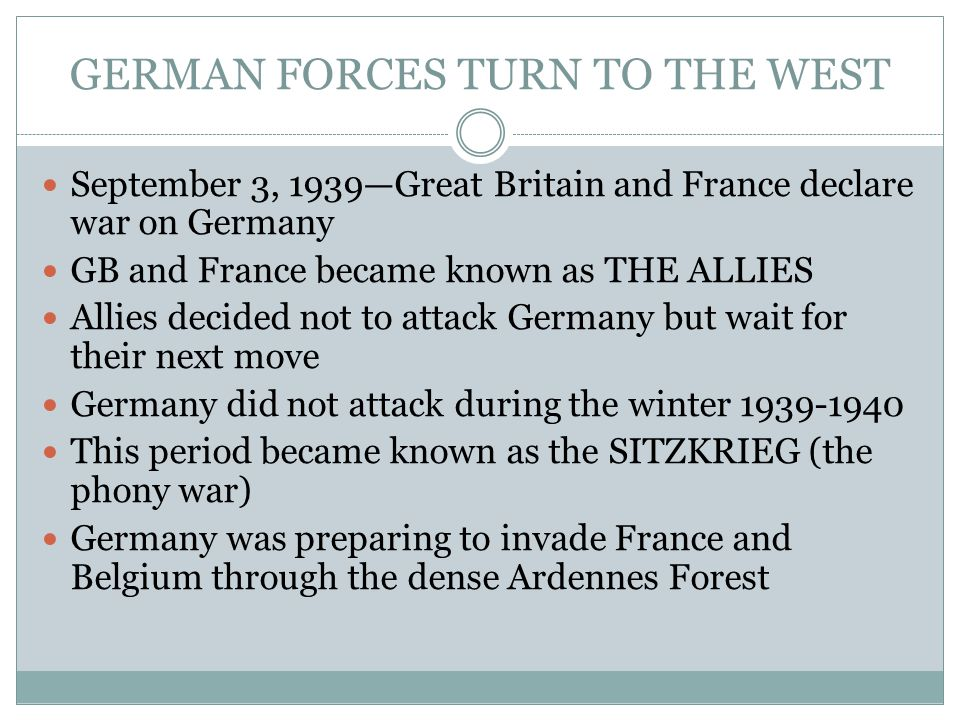 GERMAN FORCES TURN TO THE WEST September 3, 1939—Great Britain and France declare war on Germany GB and France became known as THE ALLIES Allies decided not to attack Germany but wait for their next move Germany did not attack during the winter 1939-1940 This period became known as the SITZKRIEG (the phony war) Germany was preparing to invade France and Belgium through the dense Ardennes Forest