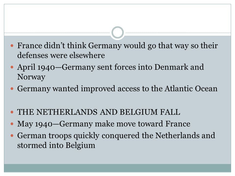 France didn't think Germany would go that way so their defenses were elsewhere April 1940—Germany sent forces into Denmark and Norway Germany wanted improved access to the Atlantic Ocean THE NETHERLANDS AND BELGIUM FALL May 1940—Germany make move toward France German troops quickly conquered the Netherlands and stormed into Belgium