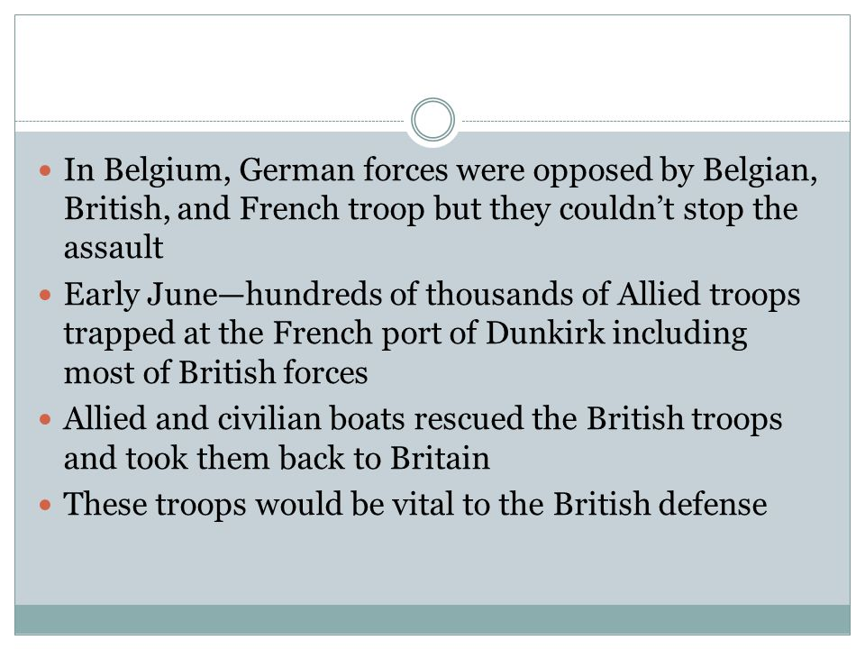 In Belgium, German forces were opposed by Belgian, British, and French troop but they couldn't stop the assault Early June—hundreds of thousands of Allied troops trapped at the French port of Dunkirk including most of British forces Allied and civilian boats rescued the British troops and took them back to Britain These troops would be vital to the British defense