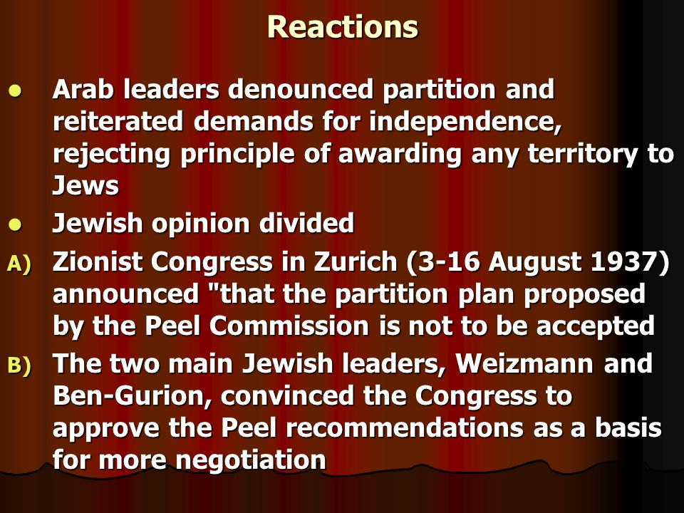 Reactions Arab leaders denounced partition and reiterated demands for independence, rejecting principle of awarding any territory to Jews Arab leaders denounced partition and reiterated demands for independence, rejecting principle of awarding any territory to Jews Jewish opinion divided Jewish opinion divided A) Zionist Congress in Zurich (3-16 August 1937) announced that the partition plan proposed by the Peel Commission is not to be accepted B) The two main Jewish leaders, Weizmann and Ben-Gurion, convinced the Congress to approve the Peel recommendations as a basis for more negotiation