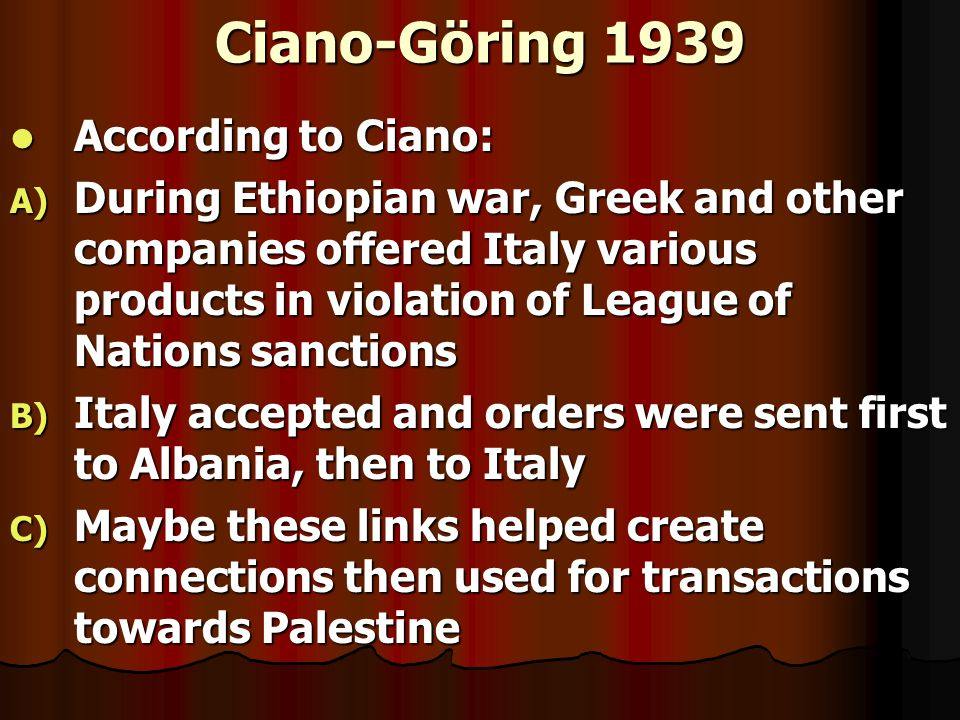 Ciano-Göring 1939 According to Ciano: According to Ciano: A) During Ethiopian war, Greek and other companies offered Italy various products in violation of League of Nations sanctions B) Italy accepted and orders were sent first to Albania, then to Italy C) Maybe these links helped create connections then used for transactions towards Palestine