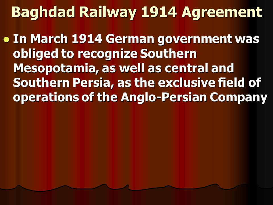 Baghdad Railway 1914 Agreement In March 1914 German government was obliged to recognize Southern Mesopotamia, as well as central and Southern Persia, as the exclusive field of operations of the Anglo-Persian Company In March 1914 German government was obliged to recognize Southern Mesopotamia, as well as central and Southern Persia, as the exclusive field of operations of the Anglo-Persian Company