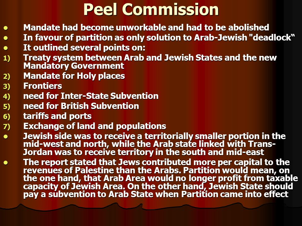 Peel Commission Mandate had become unworkable and had to be abolished Mandate had become unworkable and had to be abolished In favour of partition as only solution to Arab-Jewish deadlock In favour of partition as only solution to Arab-Jewish deadlock It outlined several points on: It outlined several points on: 1) Treaty system between Arab and Jewish States and the new Mandatory Government 2) Mandate for Holy places 3) Frontiers 4) need for Inter-State Subvention 5) need for British Subvention 6) tariffs and ports 7) Exchange of land and populations Jewish side was to receive a territorially smaller portion in the mid-west and north, while the Arab state linked with Trans- Jordan was to receive territory in the south and mid-east Jewish side was to receive a territorially smaller portion in the mid-west and north, while the Arab state linked with Trans- Jordan was to receive territory in the south and mid-east The report stated that Jews contributed more per capital to the revenues of Palestine than the Arabs.