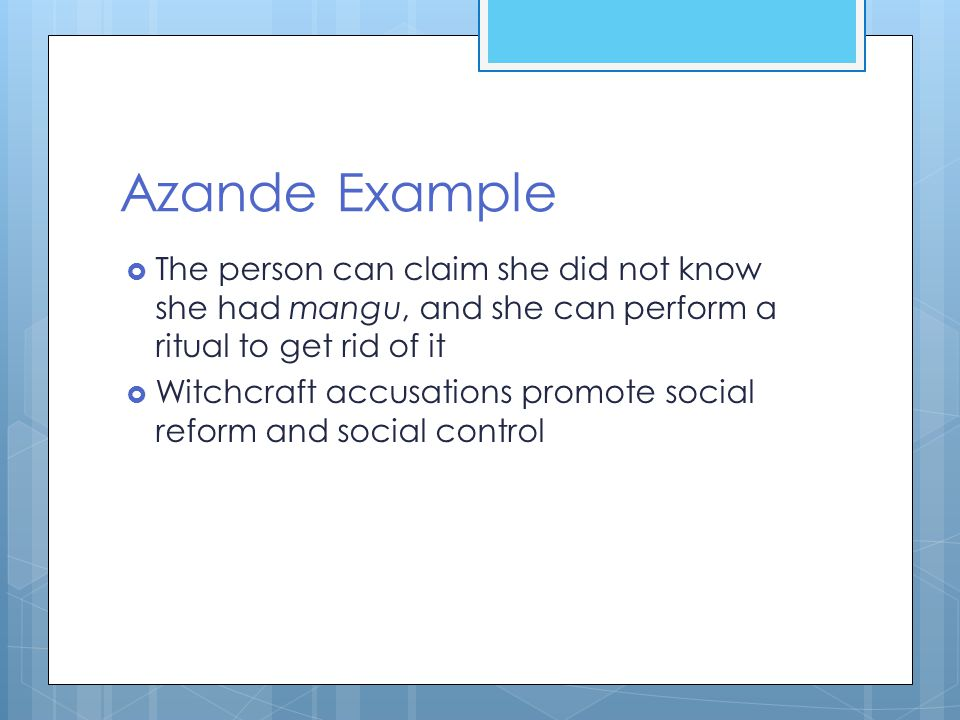 Azande Example  The person can claim she did not know she had mangu, and she can perform a ritual to get rid of it  Witchcraft accusations promote social reform and social control