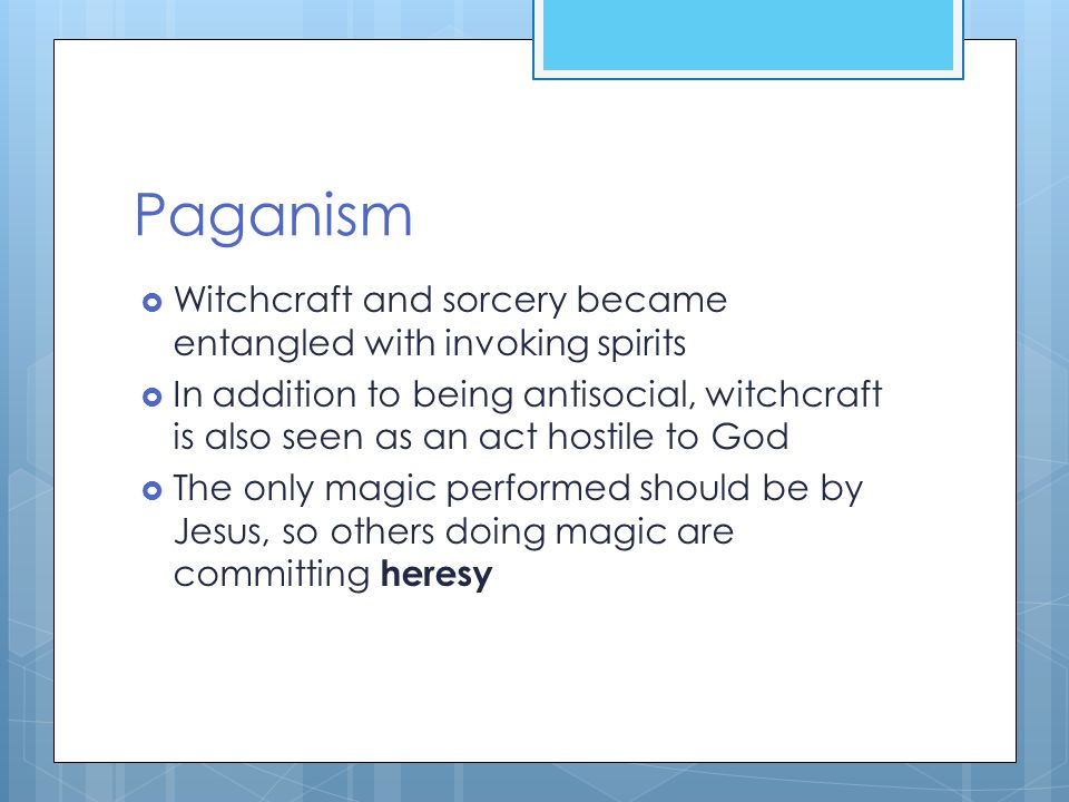 Paganism  Witchcraft and sorcery became entangled with invoking spirits  In addition to being antisocial, witchcraft is also seen as an act hostile to God  The only magic performed should be by Jesus, so others doing magic are committing heresy