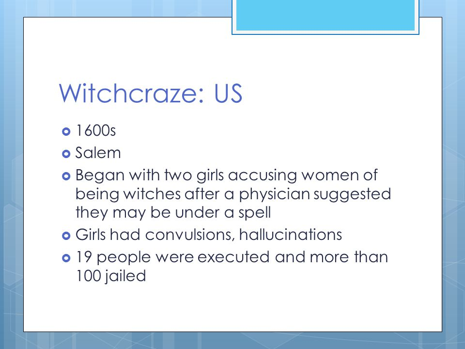 Witchcraze: US  1600s  Salem  Began with two girls accusing women of being witches after a physician suggested they may be under a spell  Girls had convulsions, hallucinations  19 people were executed and more than 100 jailed