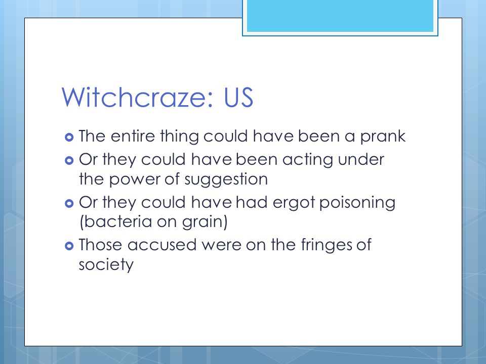 Witchcraze: US  The entire thing could have been a prank  Or they could have been acting under the power of suggestion  Or they could have had ergot poisoning (bacteria on grain)  Those accused were on the fringes of society