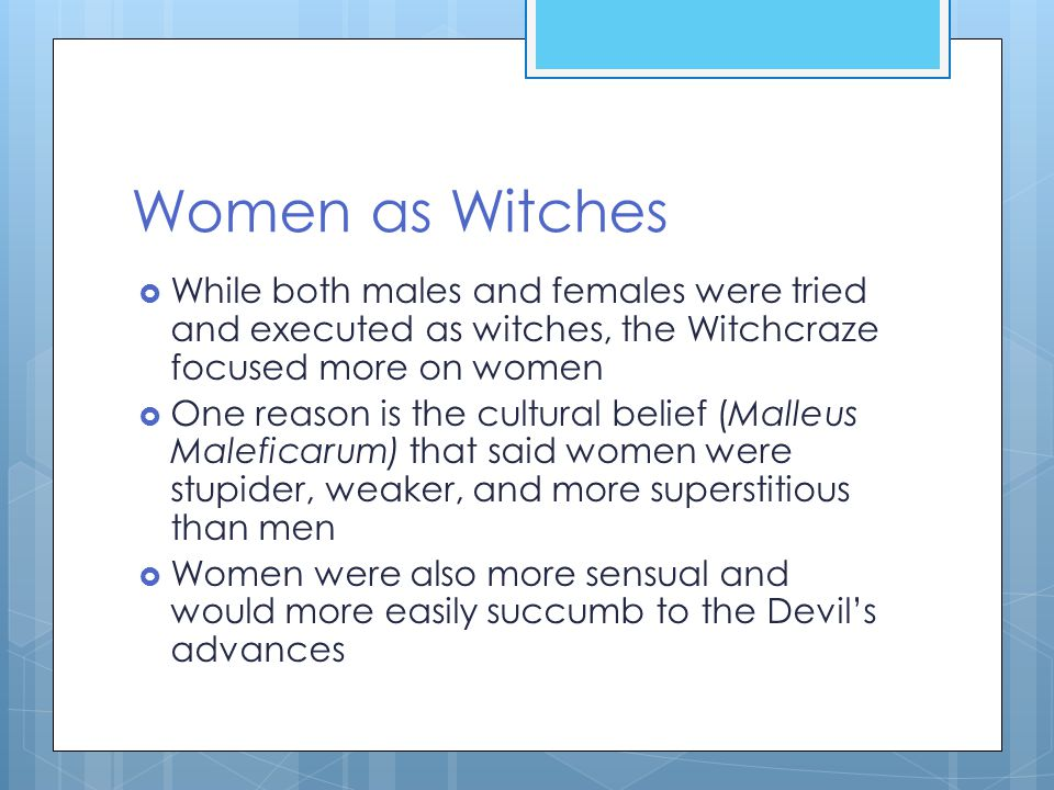 Women as Witches  While both males and females were tried and executed as witches, the Witchcraze focused more on women  One reason is the cultural belief (Malleus Maleficarum) that said women were stupider, weaker, and more superstitious than men  Women were also more sensual and would more easily succumb to the Devil's advances