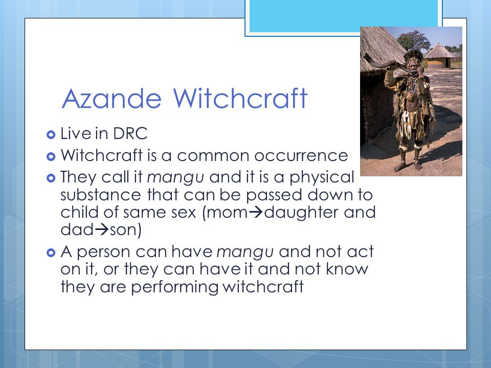 Azande Witchcraft  Live in DRC  Witchcraft is a common occurrence  They call it mangu and it is a physical substance that can be passed down to child of same sex (mom  daughter and dad  son)  A person can have mangu and not act on it, or they can have it and not know they are performing witchcraft
