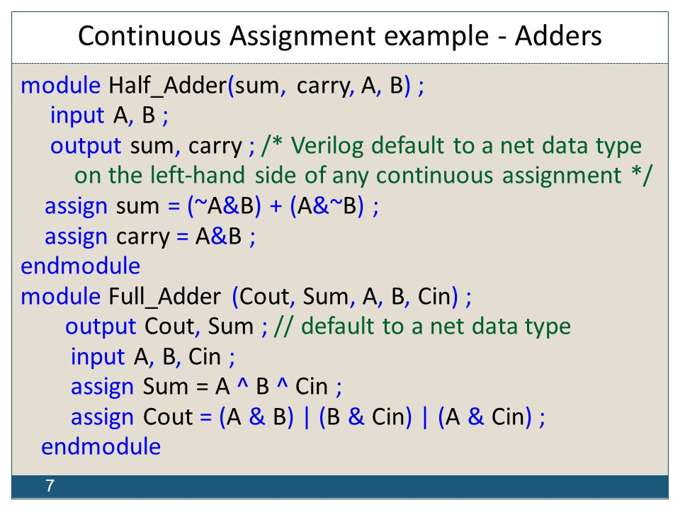 7 Continuous Assignment example - Adders module Half_Adder(sum, carry, A, B) ; input A, B ; output sum, carry ; /* Verilog default to a net data type on the left-hand side of any continuous assignment */ assign sum = (~A&B) + (A&~B) ; assign carry = A&B ; endmodule module Full_Adder (Cout, Sum, A, B, Cin) ; output Cout, Sum ; // default to a net data type input A, B, Cin ; assign Sum = A ^ B ^ Cin ; assign Cout = (A & B) | (B & Cin) | (A & Cin) ; endmodule