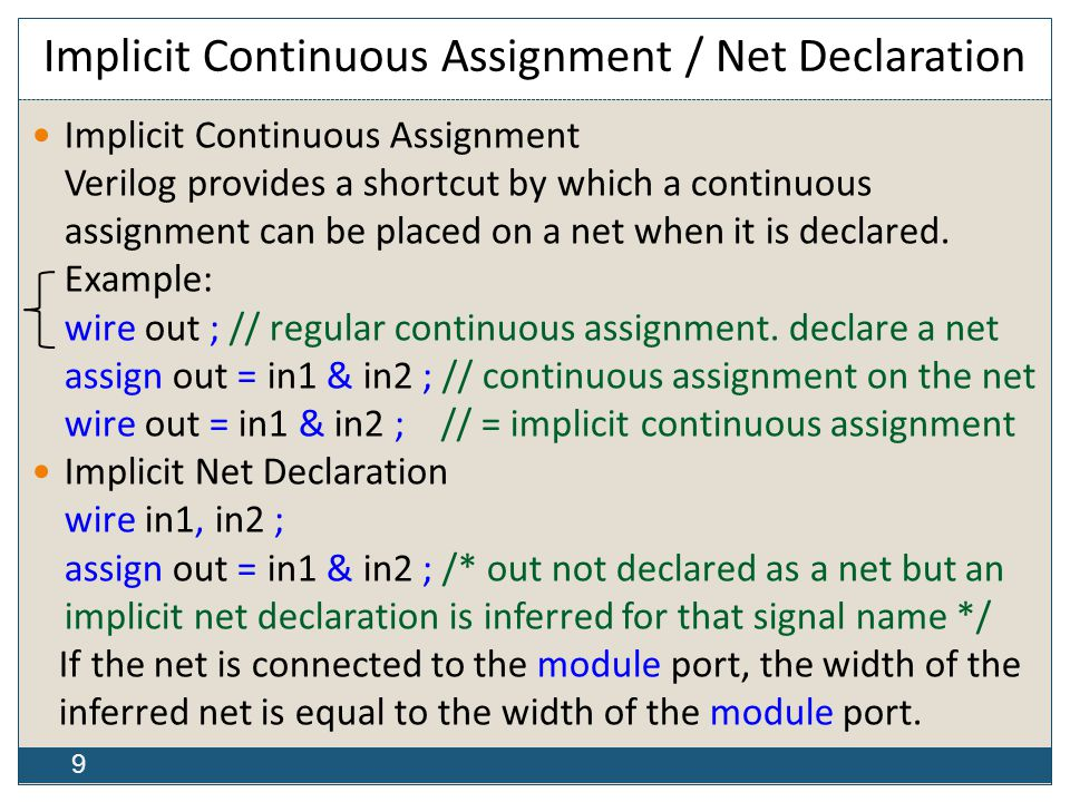 9 Implicit Continuous Assignment / Net Declaration Implicit Continuous Assignment Verilog provides a shortcut by which a continuous assignment can be placed on a net when it is declared.