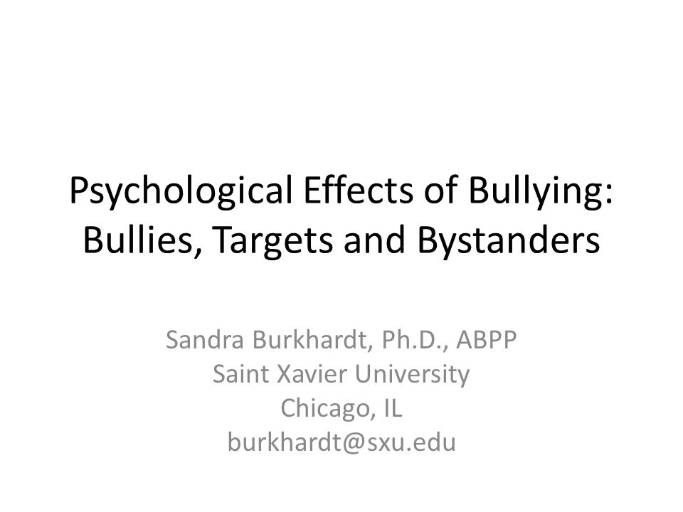 Psychological Effects of Bullying: Bullies, Targets and Bystanders Sandra Burkhardt, Ph.D., ABPP Saint Xavier University Chicago, IL burkhardt@sxu.edu