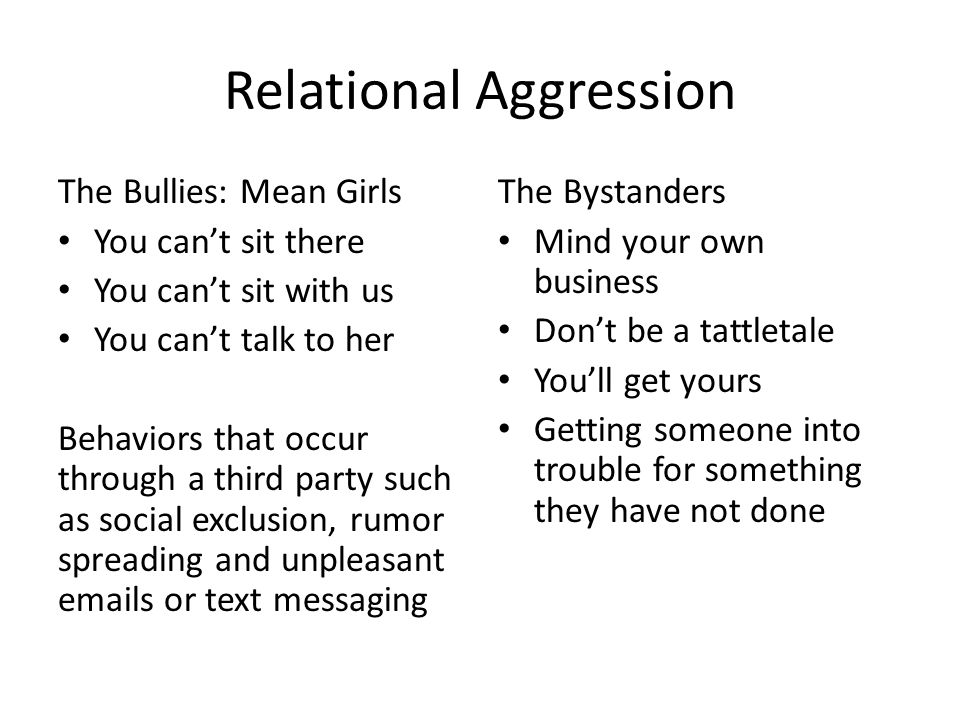 Relational Aggression The Bullies: Mean Girls You can't sit there You can't sit with us You can't talk to her Behaviors that occur through a third party such as social exclusion, rumor spreading and unpleasant emails or text messaging The Bystanders Mind your own business Don't be a tattletale You'll get yours Getting someone into trouble for something they have not done