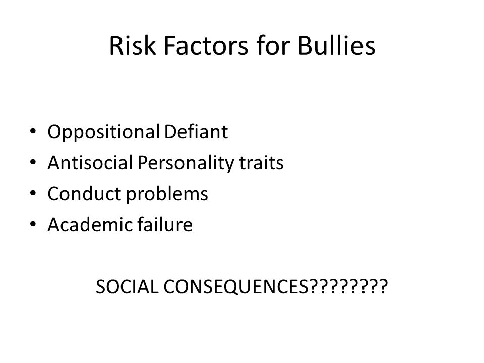 Risk Factors for Bullies Oppositional Defiant Antisocial Personality traits Conduct problems Academic failure SOCIAL CONSEQUENCES