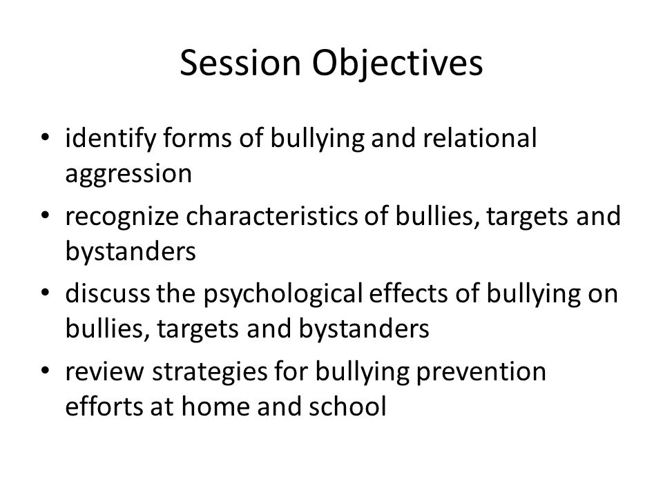 Session Objectives identify forms of bullying and relational aggression recognize characteristics of bullies, targets and bystanders discuss the psychological effects of bullying on bullies, targets and bystanders review strategies for bullying prevention efforts at home and school