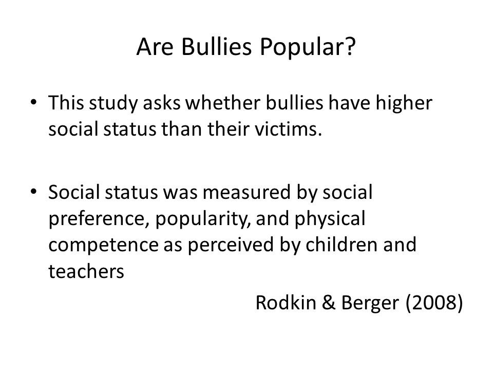 Are Bullies Popular. This study asks whether bullies have higher social status than their victims.
