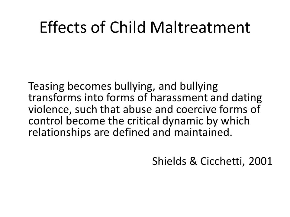 Effects of Child Maltreatment Teasing becomes bullying, and bullying transforms into forms of harassment and dating violence, such that abuse and coercive forms of control become the critical dynamic by which relationships are defined and maintained.