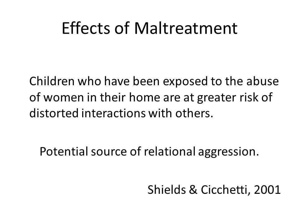 Effects of Maltreatment Children who have been exposed to the abuse of women in their home are at greater risk of distorted interactions with others.