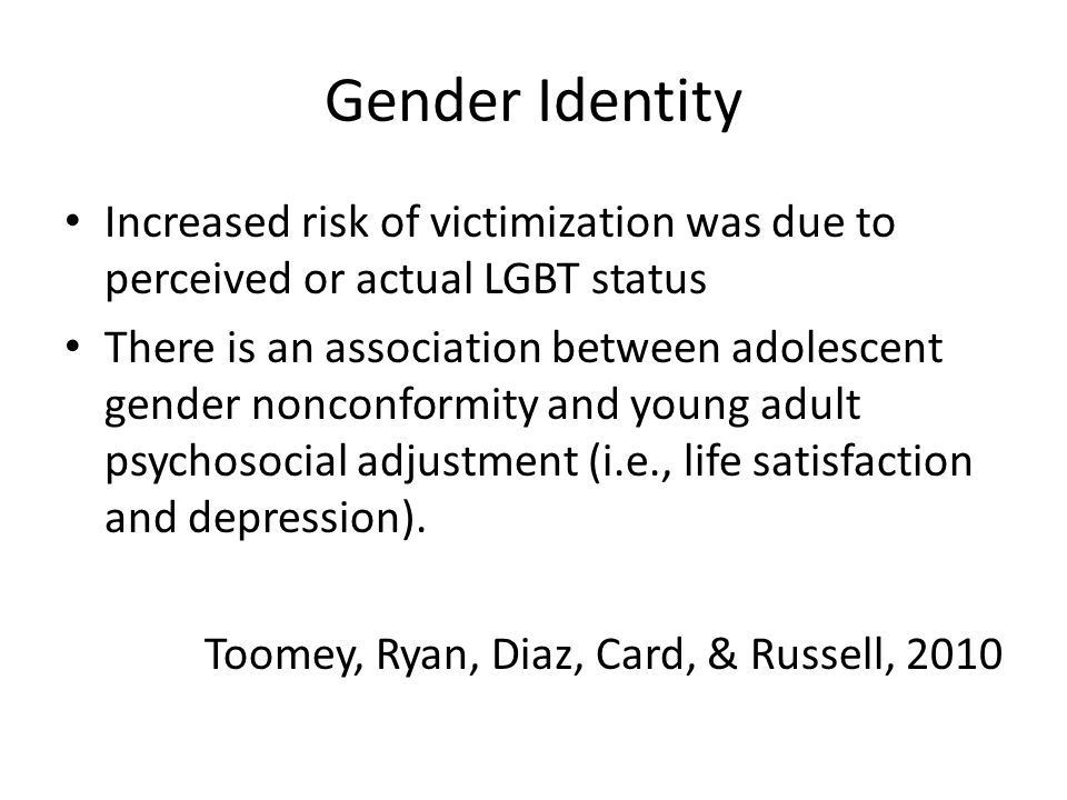 Gender Identity Increased risk of victimization was due to perceived or actual LGBT status There is an association between adolescent gender nonconformity and young adult psychosocial adjustment (i.e., life satisfaction and depression).