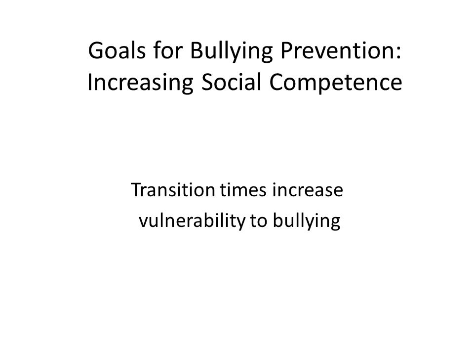 Goals for Bullying Prevention: Increasing Social Competence Transition times increase vulnerability to bullying
