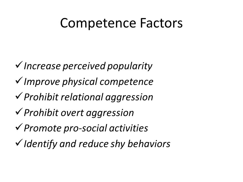 Competence Factors Increase perceived popularity Improve physical competence Prohibit relational aggression Prohibit overt aggression Promote pro-social activities Identify and reduce shy behaviors