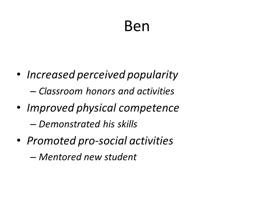 Ben Increased perceived popularity – Classroom honors and activities Improved physical competence – Demonstrated his skills Promoted pro-social activities – Mentored new student