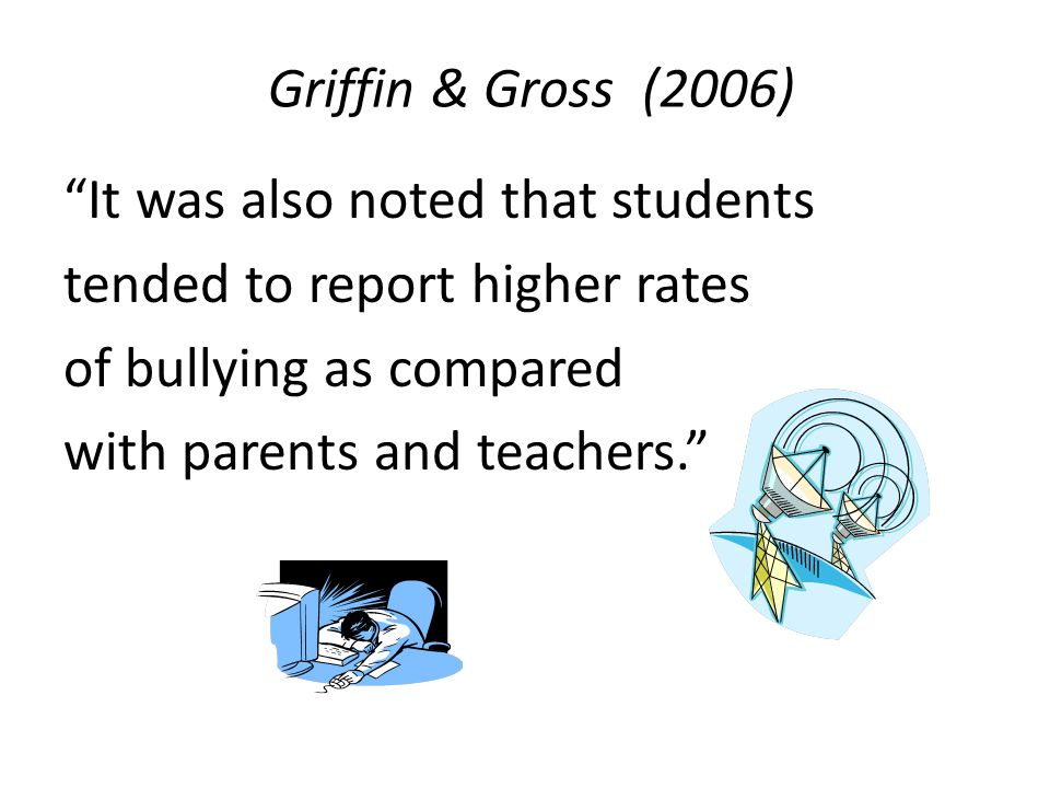 Griffin & Gross (2006) It was also noted that students tended to report higher rates of bullying as compared with parents and teachers.
