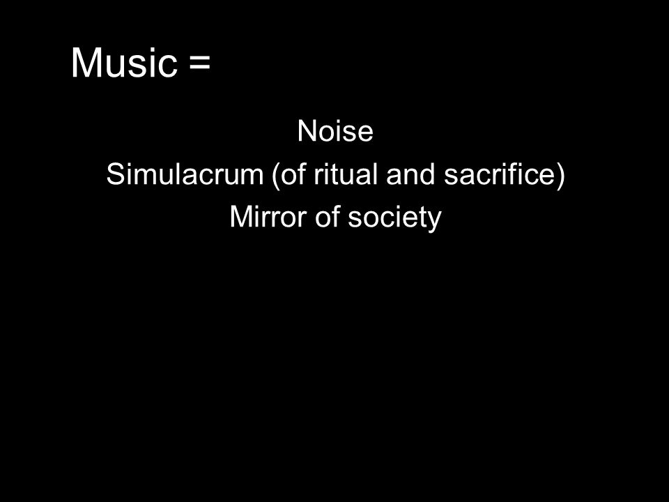 Music = Noise Simulacrum (of ritual and sacrifice) Mirror of society