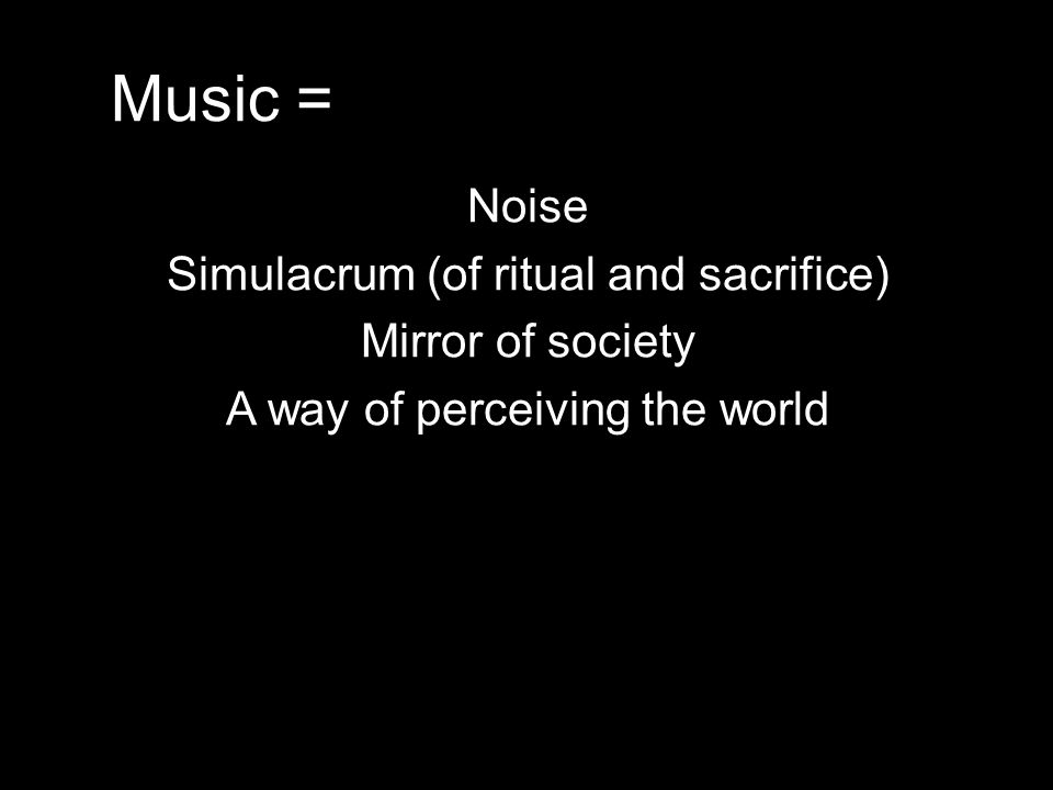 Music = Noise Simulacrum (of ritual and sacrifice) Mirror of society A way of perceiving the world