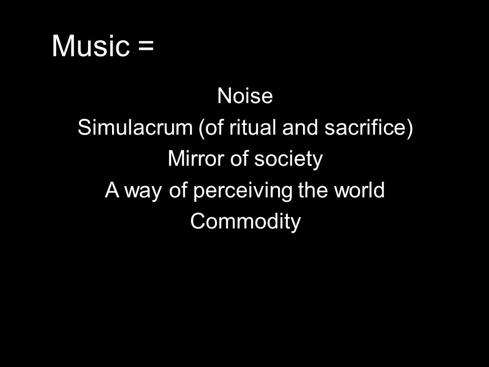 Music = Noise Simulacrum (of ritual and sacrifice) Mirror of society A way of perceiving the world Commodity