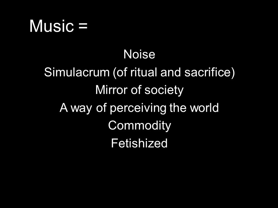 Music = Noise Simulacrum (of ritual and sacrifice) Mirror of society A way of perceiving the world Commodity Fetishized